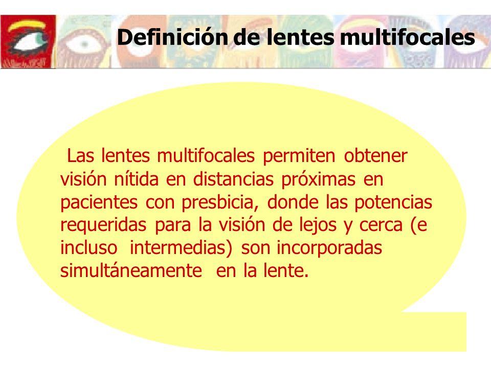 Definición de lentes multifocales Las lentes multifocales permiten obtener visión nítida en distancias próximas en pacientes con presbicia, donde las potencias requeridas para la visión de lejos y cerca (e incluso intermedias) son incorporadas simultáneamente en la lente.