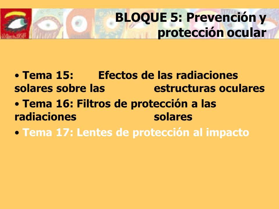 BLOQUE 5: Prevención y protección ocular Tema 15: Efectos de las radiaciones solares sobre las estructuras oculares Tema 16: Filtros de protección a l