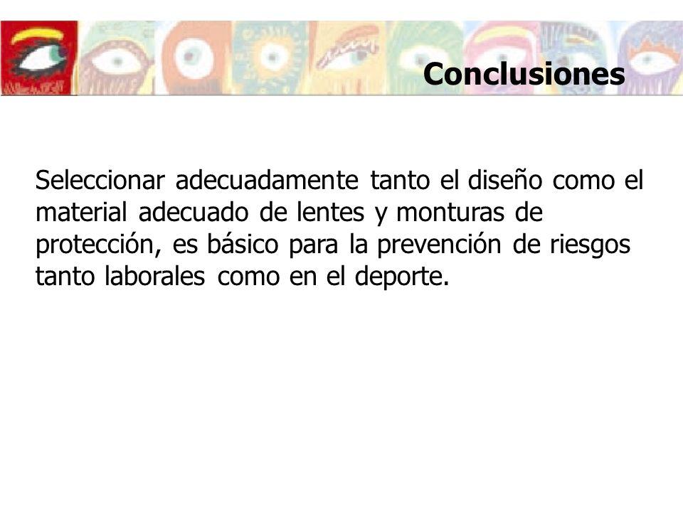 Conclusiones Seleccionar adecuadamente tanto el diseño como el material adecuado de lentes y monturas de protección, es básico para la prevención de r