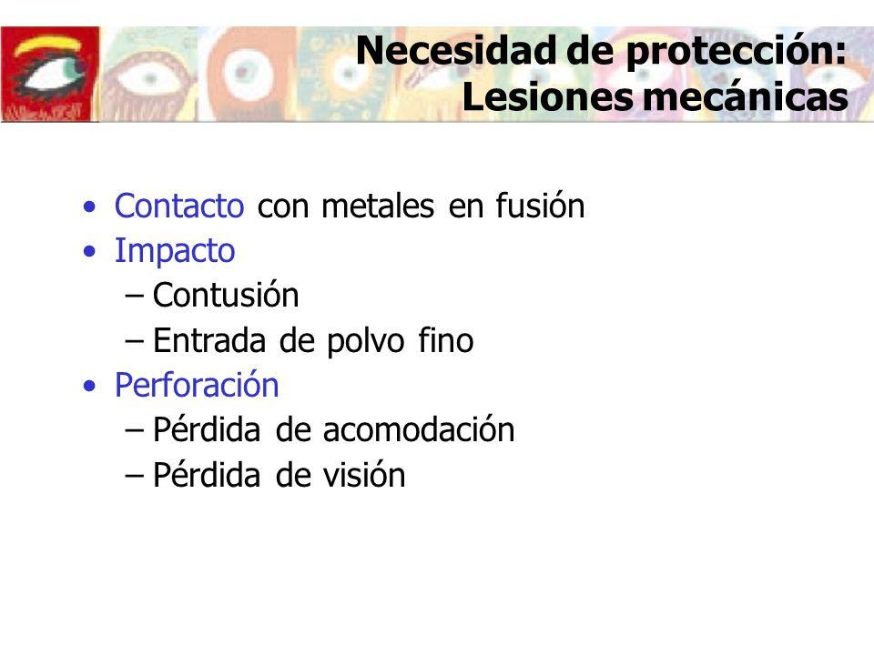 Necesidad de protección: Lesiones mecánicas Contacto con metales en fusión Impacto –Contusión –Entrada de polvo fino Perforación –Pérdida de acomodaci