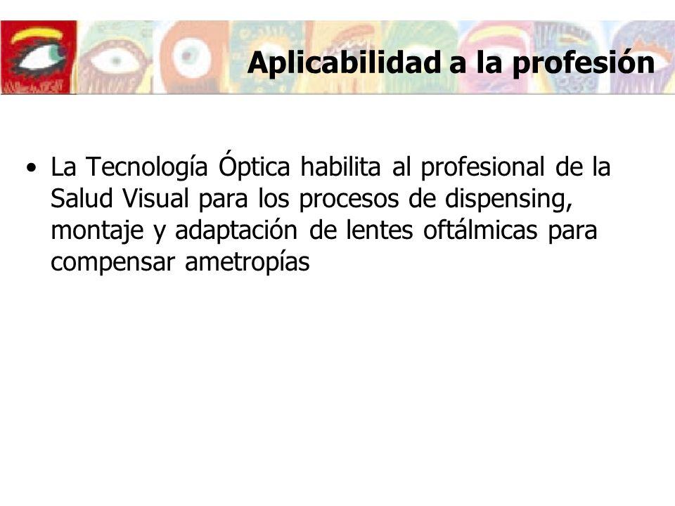 Aplicabilidad a la profesión La Tecnología Óptica habilita al profesional de la Salud Visual para los procesos de dispensing, montaje y adaptación de