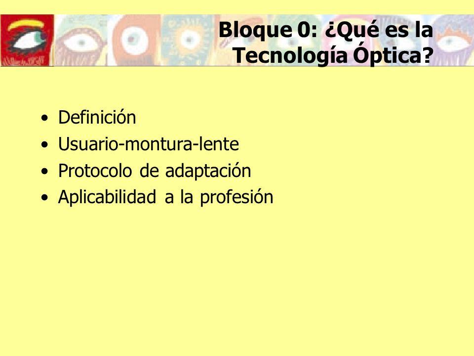 Bloque 0: ¿Qué es la Tecnología Óptica? Definición Usuario-montura-lente Protocolo de adaptación Aplicabilidad a la profesión
