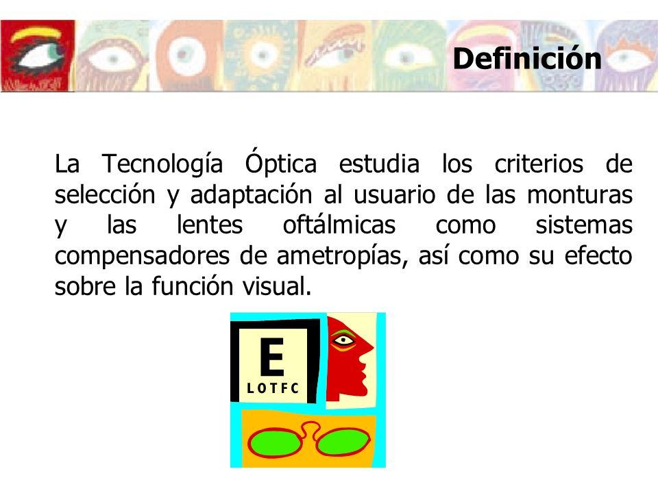Definición La Tecnología Óptica estudia los criterios de selección y adaptación al usuario de las monturas y las lentes oftálmicas como sistemas compe