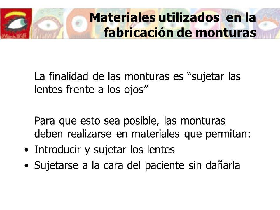 Materiales utilizados en la fabricación de monturas La finalidad de las monturas es sujetar las lentes frente a los ojos Para que esto sea posible, la