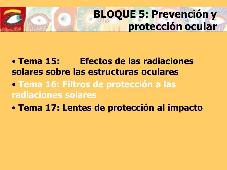 BLOQUE 5: Prevención y protección ocular Tema 15: Efectos de las radiaciones solares sobre las estructuras oculares Tema 16: Filtros de protección a las radiaciones solares Tema 17: Lentes de protección al impacto