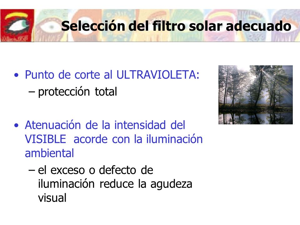 Selección del filtro solar adecuado Punto de corte al ULTRAVIOLETA: –protección total Atenuación de la intensidad del VISIBLE acorde con la iluminación ambiental –el exceso o defecto de iluminación reduce la agudeza visual