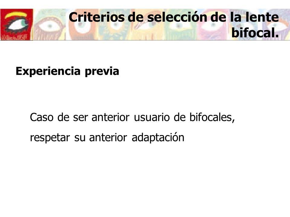 Criterios de selección de la lente bifocal. Experiencia previa Caso de ser anterior usuario de bifocales, respetar su anterior adaptación