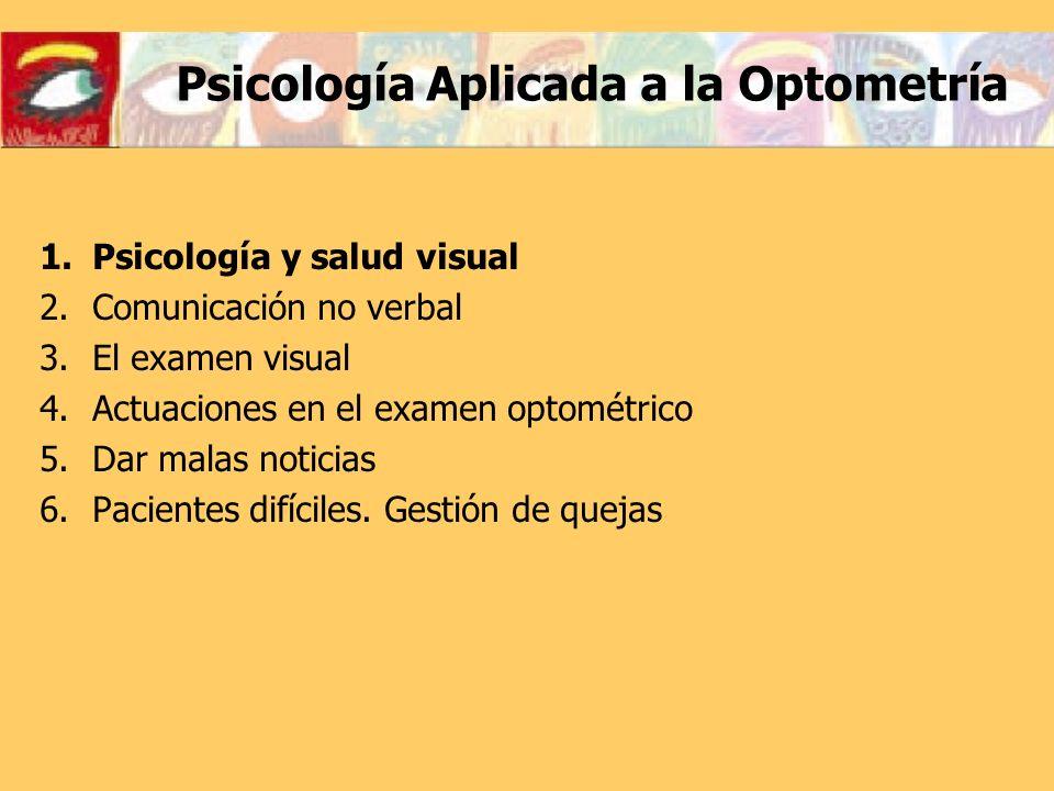 Psicología Aplicada a la Optometría 1.Psicología y salud visual 2.Comunicación no verbal 3.El examen visual 4.Actuaciones en el examen optométrico 5.D