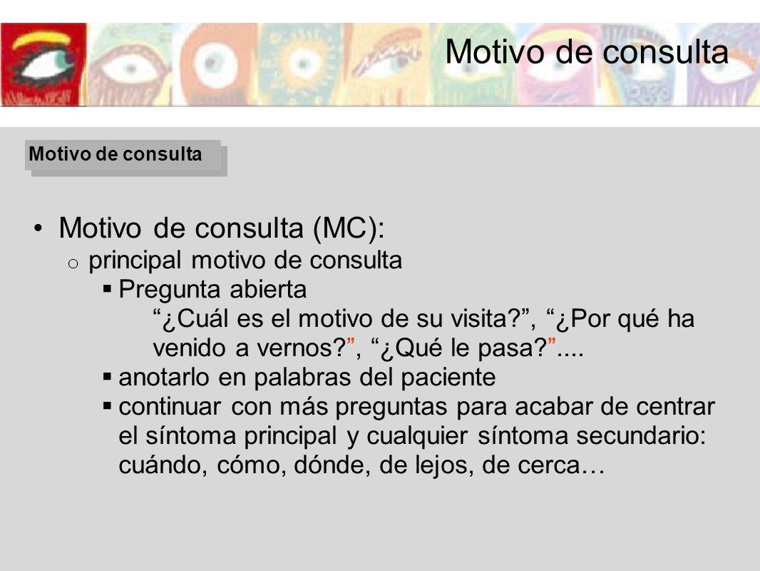 Motivo de consulta (MC): o principal motivo de consulta Pregunta abierta ¿Cuál es el motivo de su visita?, ¿Por qué ha venido a vernos?, ¿Qué le pasa?