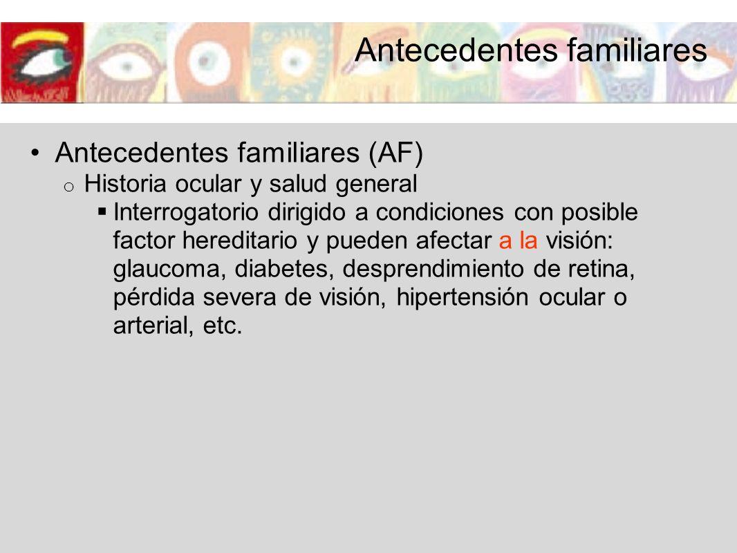 Antecedentes familiares (AF) o Historia ocular y salud general Interrogatorio dirigido a condiciones con posible factor hereditario y pueden afectar a