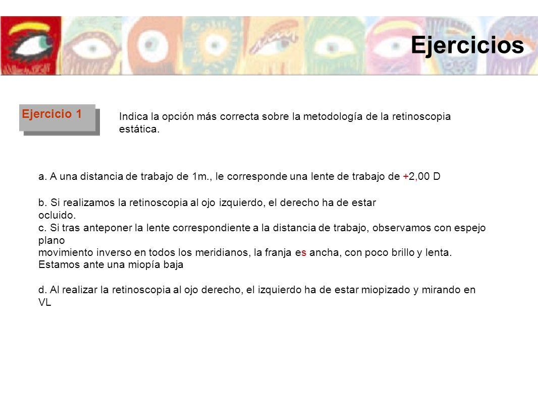 Ejercicio 1 Indica la opción más correcta sobre la metodología de la retinoscopia estática. a. A una distancia de trabajo de 1m., le corresponde una l