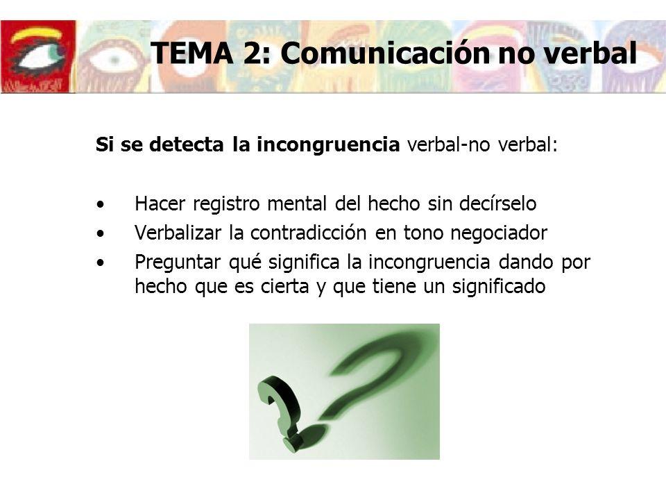 Si se detecta la incongruencia verbal-no verbal: Hacer registro mental del hecho sin decírselo Verbalizar la contradicción en tono negociador Pregunta