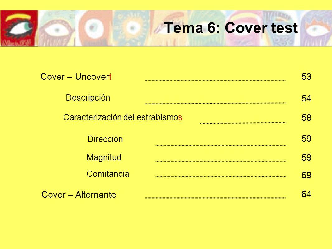 Descripción Cover – Uncovert 53 54 Caracterización del estrabismos 58 Dirección Magnitud Comitancia Cover – Alternante 64 59 Tema 6: Cover test