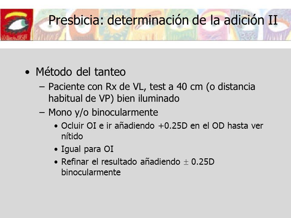 Presbicia: determinación de la adición II Método del tanteo –Paciente con Rx de VL, test a 40 cm (o distancia habitual de VP) bien iluminado –Mono y/o