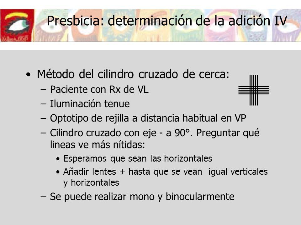 Presbicia: determinación de la adición IV Método del cilindro cruzado de cerca: –Paciente con Rx de VL –Iluminación tenue –Optotipo de rejilla a dista