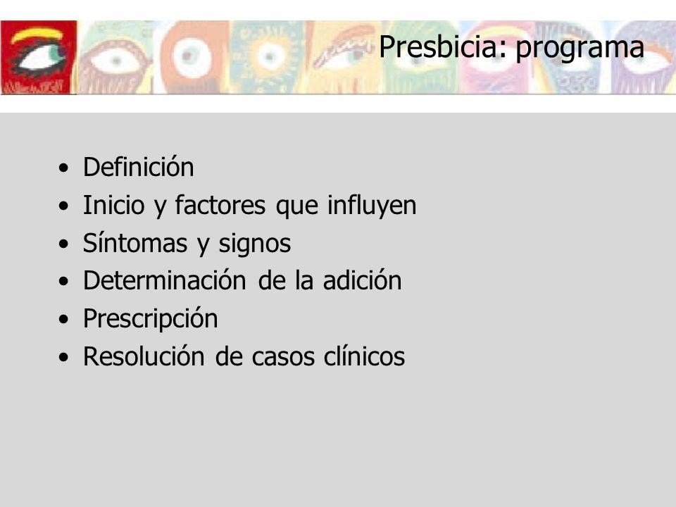 Presbicia: programa Definición Inicio y factores que influyen Síntomas y signos Determinación de la adición Prescripción Resolución de casos clínicos