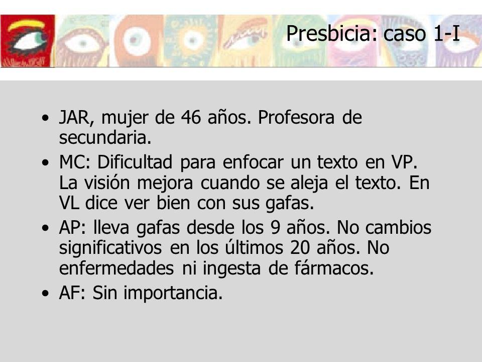 Presbicia: caso 1-I JAR, mujer de 46 años. Profesora de secundaria. MC: Dificultad para enfocar un texto en VP. La visión mejora cuando se aleja el te