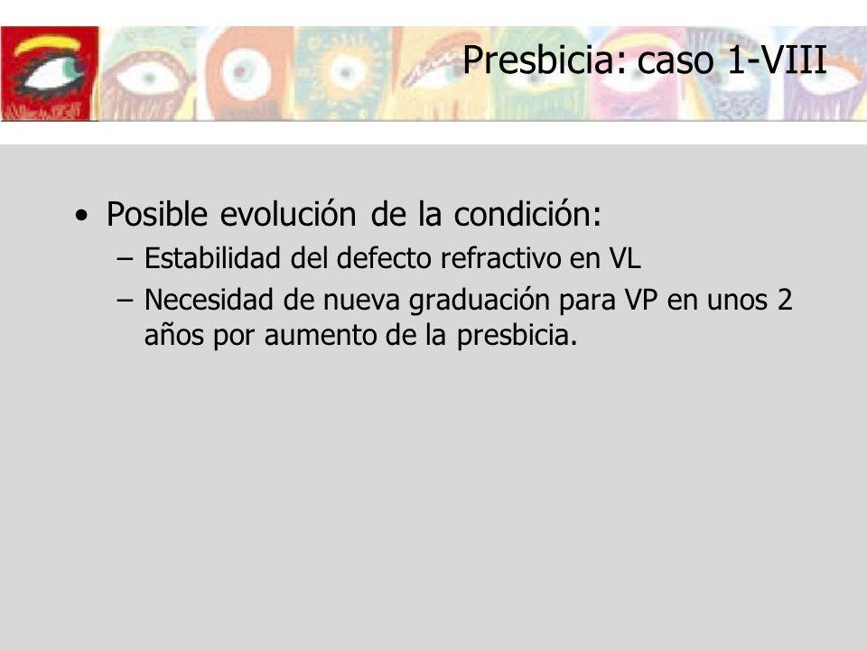 Presbicia: caso 1-VIII Posible evolución de la condición: –Estabilidad del defecto refractivo en VL –Necesidad de nueva graduación para VP en unos 2 a