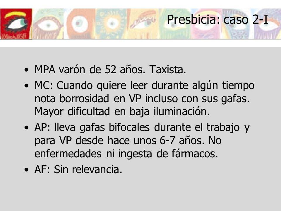 Presbicia: caso 2-I MPA varón de 52 años. Taxista. MC: Cuando quiere leer durante algún tiempo nota borrosidad en VP incluso con sus gafas. Mayor difi