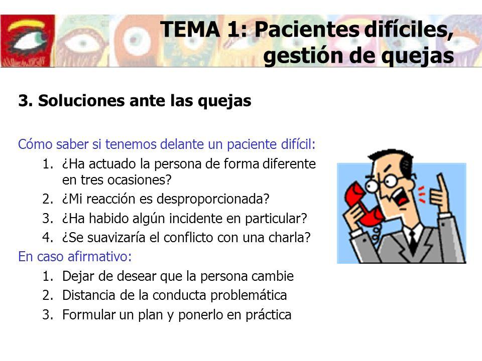 3. Soluciones ante las quejas Cómo saber si tenemos delante un paciente difícil: 1.¿Ha actuado la persona de forma diferente en tres ocasiones? 2.¿Mi