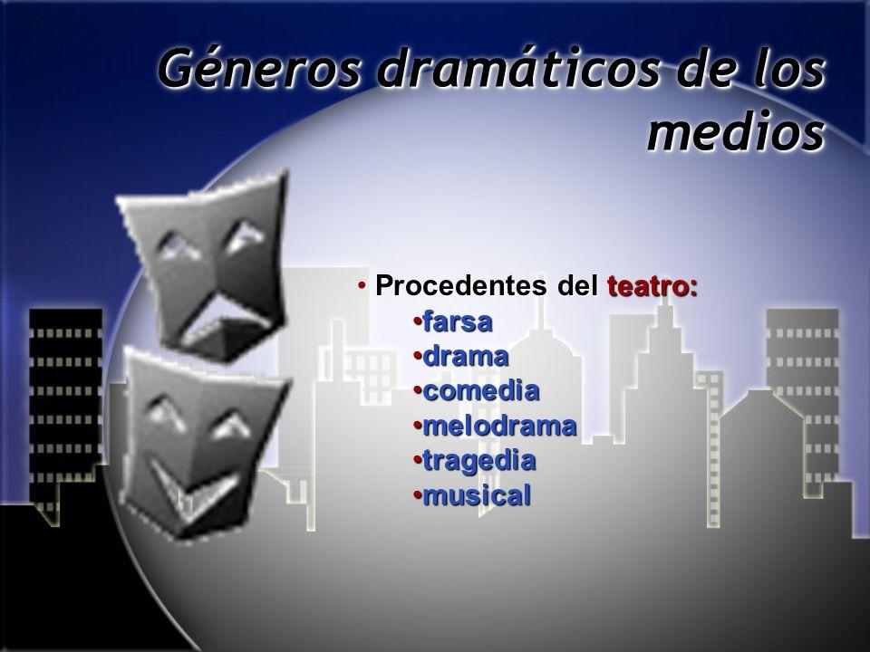 Géneros dramáticos de los medios Procedentes del teatro:Procedentes del teatro: farsafarsa dramadrama comediacomedia melodramamelodrama tragediatragedia musicalmusical