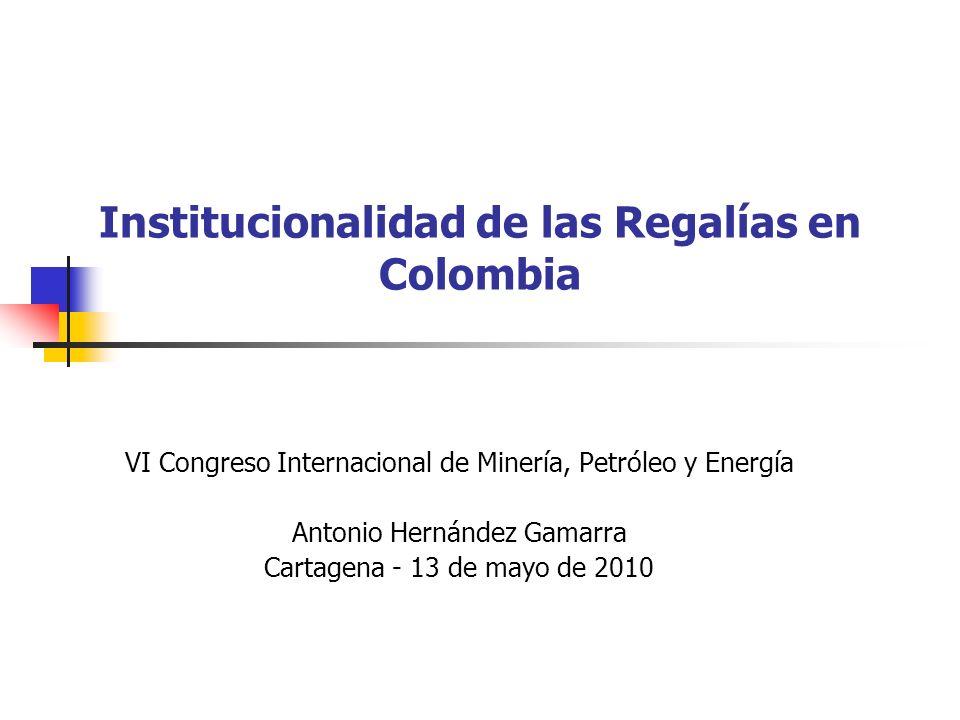 Institucionalidad de las Regalías en Colombia VI Congreso Internacional de Minería, Petróleo y Energía Antonio Hernández Gamarra Cartagena - 13 de may