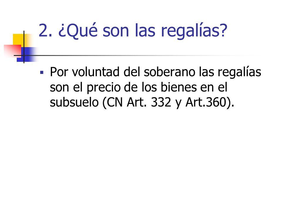 2. ¿Qué son las regalías? Por voluntad del soberano las regalías son el precio de los bienes en el subsuelo (CN Art. 332 y Art.360).