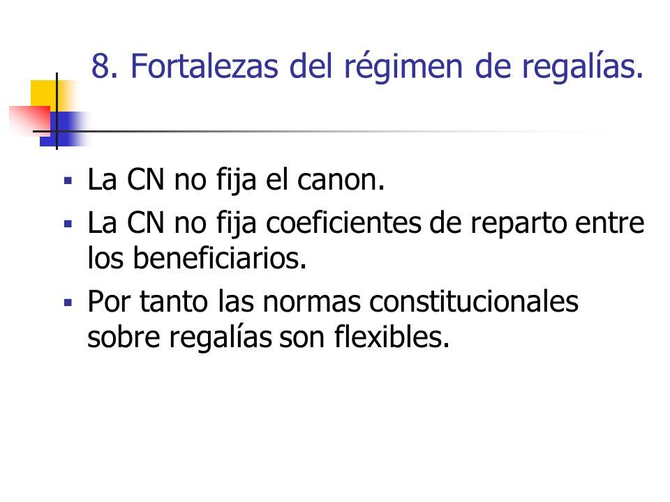 8. Fortalezas del régimen de regalías. La CN no fija el canon. La CN no fija coeficientes de reparto entre los beneficiarios. Por tanto las normas con