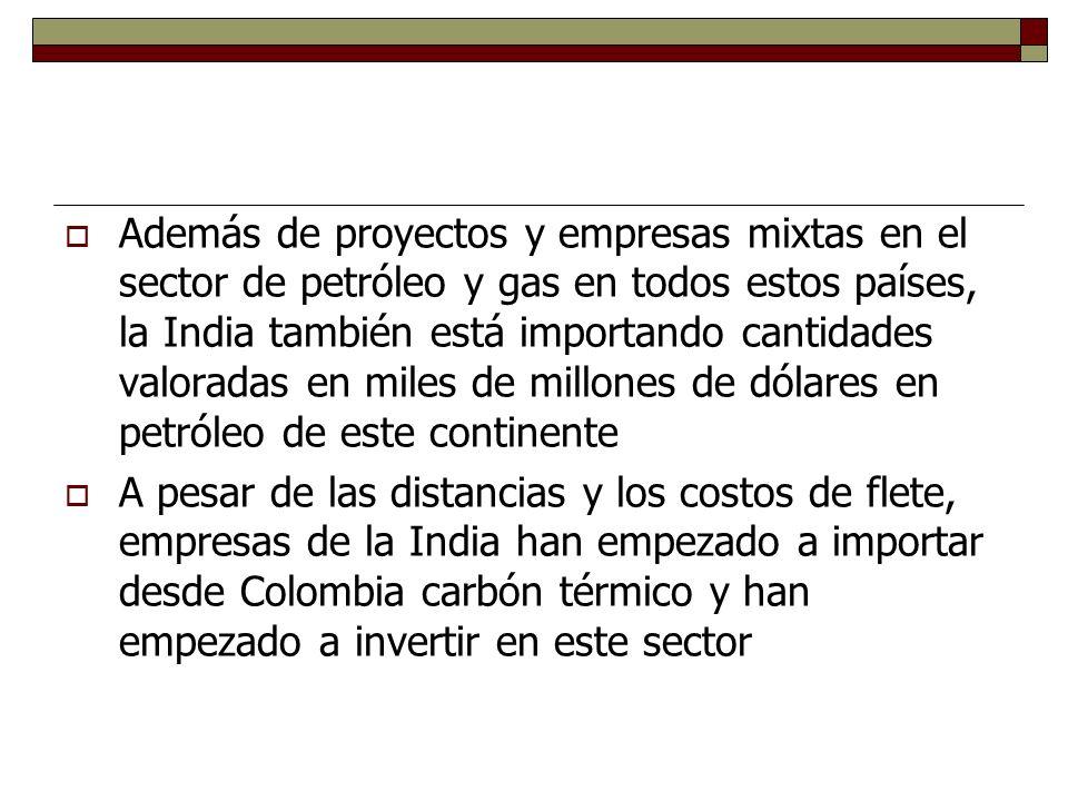 Además de proyectos y empresas mixtas en el sector de petróleo y gas en todos estos países, la India también está importando cantidades valoradas en miles de millones de dólares en petróleo de este continente A pesar de las distancias y los costos de flete, empresas de la India han empezado a importar desde Colombia carbón térmico y han empezado a invertir en este sector