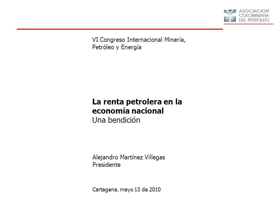 La renta petrolera en la economía nacional Una bendición Cartagena, mayo 13 de 2010 Alejandro Martínez Villegas Presidente Evento Organizador VI Congreso Internacional Minería, Petróleo y Energía