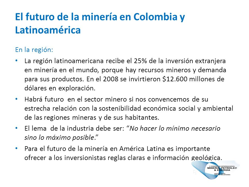 El futuro de la minería en Colombia y Latinoamérica En la región: La región latinoamericana recibe el 25% de la inversión extranjera en minería en el mundo, porque hay recursos mineros y demanda para sus productos.