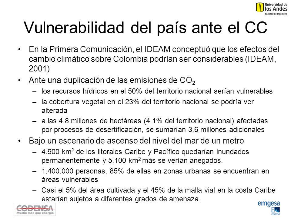 Vulnerabilidad del país ante el CC En la Primera Comunicación, el IDEAM conceptuó que los efectos del cambio climático sobre Colombia podrían ser considerables (IDEAM, 2001) Ante una duplicación de las emisiones de CO 2 –los recursos hídricos en el 50% del territorio nacional serían vulnerables –la cobertura vegetal en el 23% del territorio nacional se podría ver alterada –a las 4.8 millones de hectáreas (4.1% del territorio nacional) afectadas por procesos de desertificación, se sumarían 3.6 millones adicionales Bajo un escenario de ascenso del nivel del mar de un metro –4.900 km 2 de los litorales Caribe y Pacífico quedarían inundados permanentemente y 5.100 km 2 más se verían anegados.