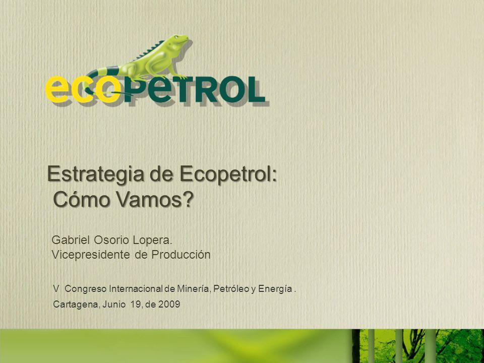 V Congreso Internacional de Minería, Petróleo y Energía. Cartagena, Junio 19, de 2009 Gabriel Osorio Lopera. Vicepresidente de Producción Estrategia d