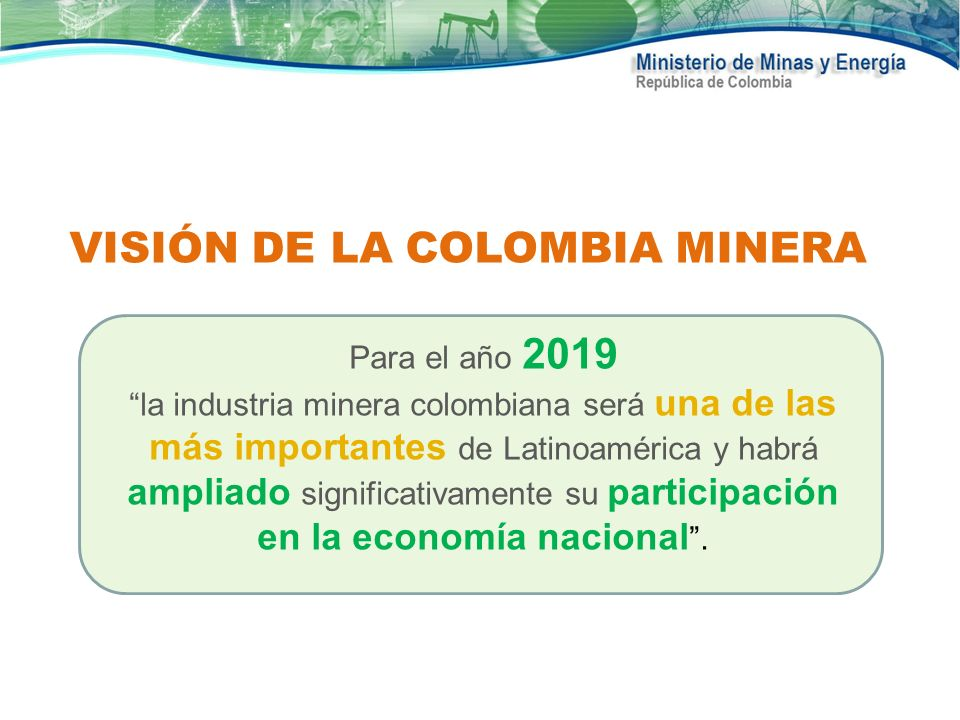 VISIÓN DE LA COLOMBIA MINERA Para el año 2019 la industria minera colombiana será una de las más importantes de Latinoamérica y habrá ampliado signifi