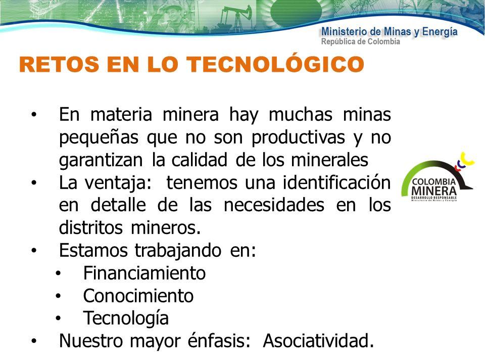 RETOS EN LO TECNOLÓGICO En materia minera hay muchas minas pequeñas que no son productivas y no garantizan la calidad de los minerales La ventaja: ten