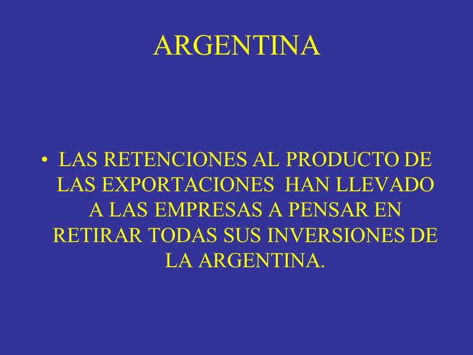 ARGENTINA LAS RETENCIONES AL PRODUCTO DE LAS EXPORTACIONES HAN LLEVADO A LAS EMPRESAS A PENSAR EN RETIRAR TODAS SUS INVERSIONES DE LA ARGENTINA.
