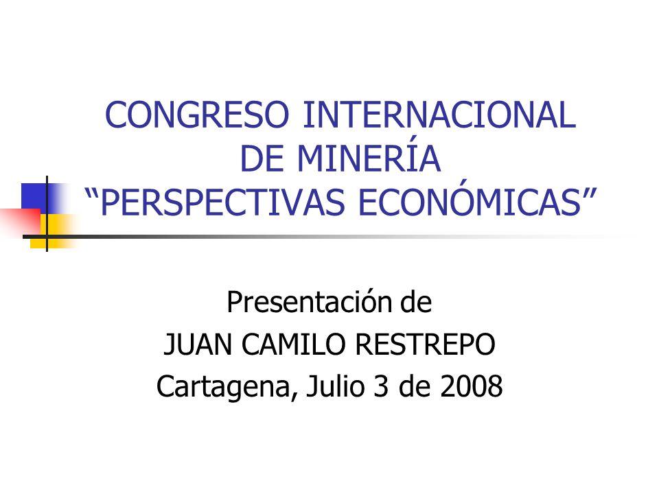 CONGRESO INTERNACIONAL DE MINERÍA PERSPECTIVAS ECONÓMICAS Presentación de JUAN CAMILO RESTREPO Cartagena, Julio 3 de 2008