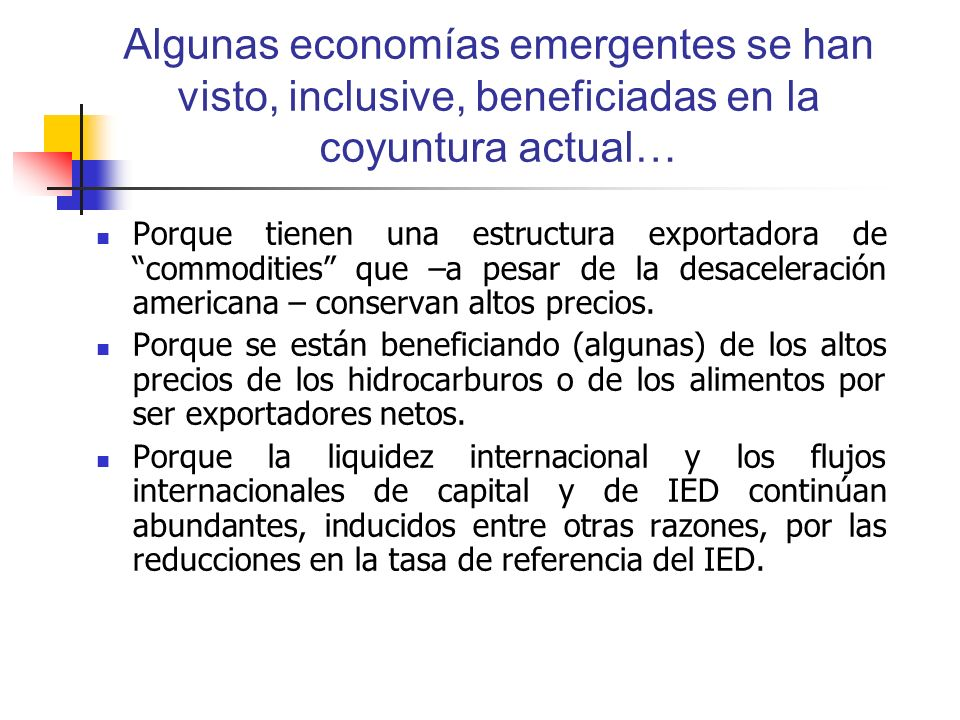Algunas economías emergentes se han visto, inclusive, beneficiadas en la coyuntura actual… Porque tienen una estructura exportadora de commodities que –a pesar de la desaceleración americana – conservan altos precios.