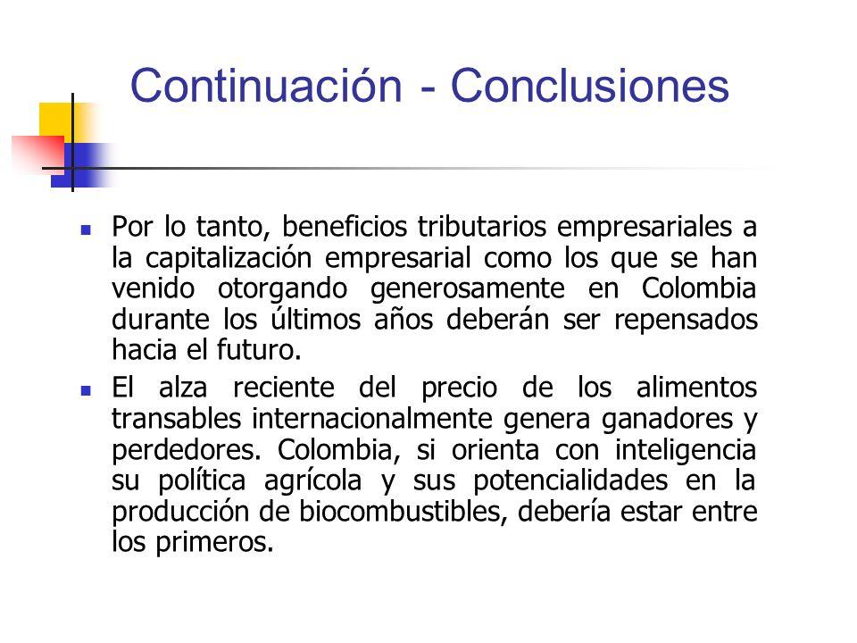 Continuación - Conclusiones Por lo tanto, beneficios tributarios empresariales a la capitalización empresarial como los que se han venido otorgando generosamente en Colombia durante los últimos años deberán ser repensados hacia el futuro.