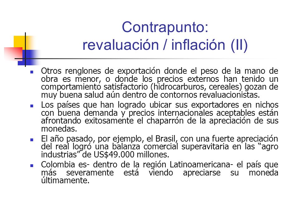 Contrapunto: revaluación / inflación (II) Otros renglones de exportación donde el peso de la mano de obra es menor, o donde los precios externos han tenido un comportamiento satisfactorio (hidrocarburos, cereales) gozan de muy buena salud aún dentro de contornos revaluacionistas.
