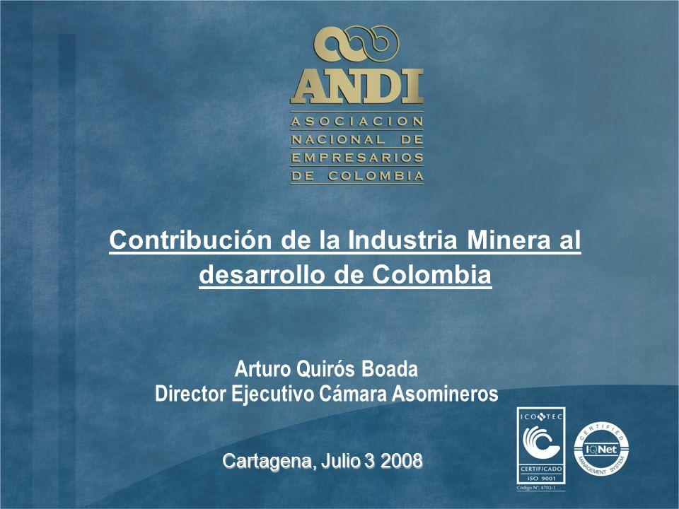 Arturo Quirós Boada Director Ejecutivo Cámara Asomineros Cartagena, Julio 3 2008 Contribución de la Industria Minera al desarrollo de Colombia