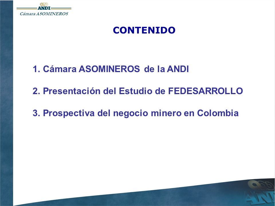 CONTENIDO 1.Cámara ASOMINEROS de la ANDI 2.Presentación del Estudio de FEDESARROLLO 3.Prospectiva del negocio minero en Colombia Cámara ASOMINEROS