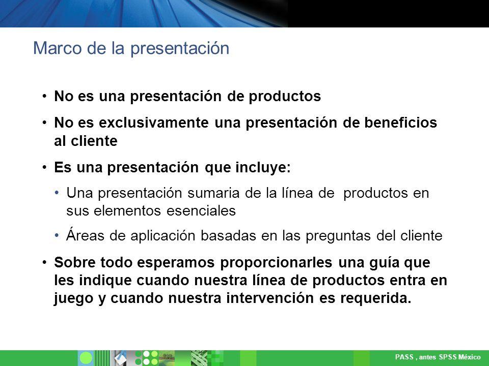 PASS, antes SPSS México Enfoque de la presentación Presentar las soluciones de SPSS implicaría mostrar 4 líneas de productos, 46 módulos e infinidad de procedimientos específicos al interior de cada uno de ellos.