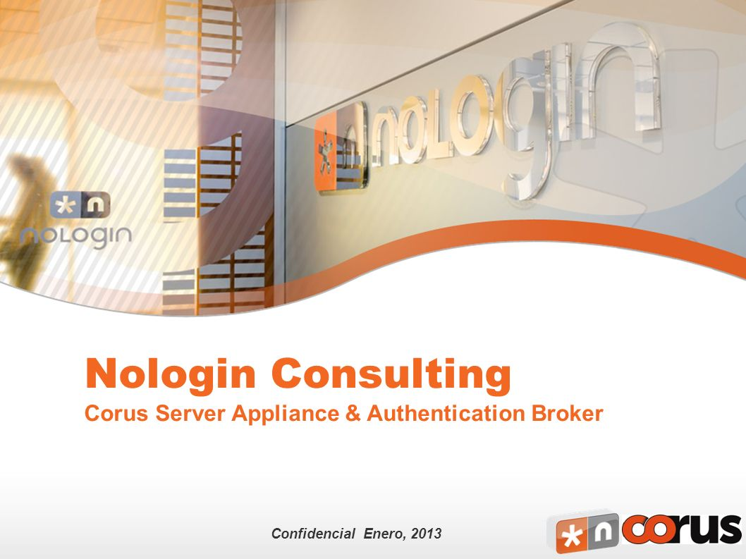 Confidencial Enero, 2013 Nologin Consulting Corus Server Appliance & Authentication Broker