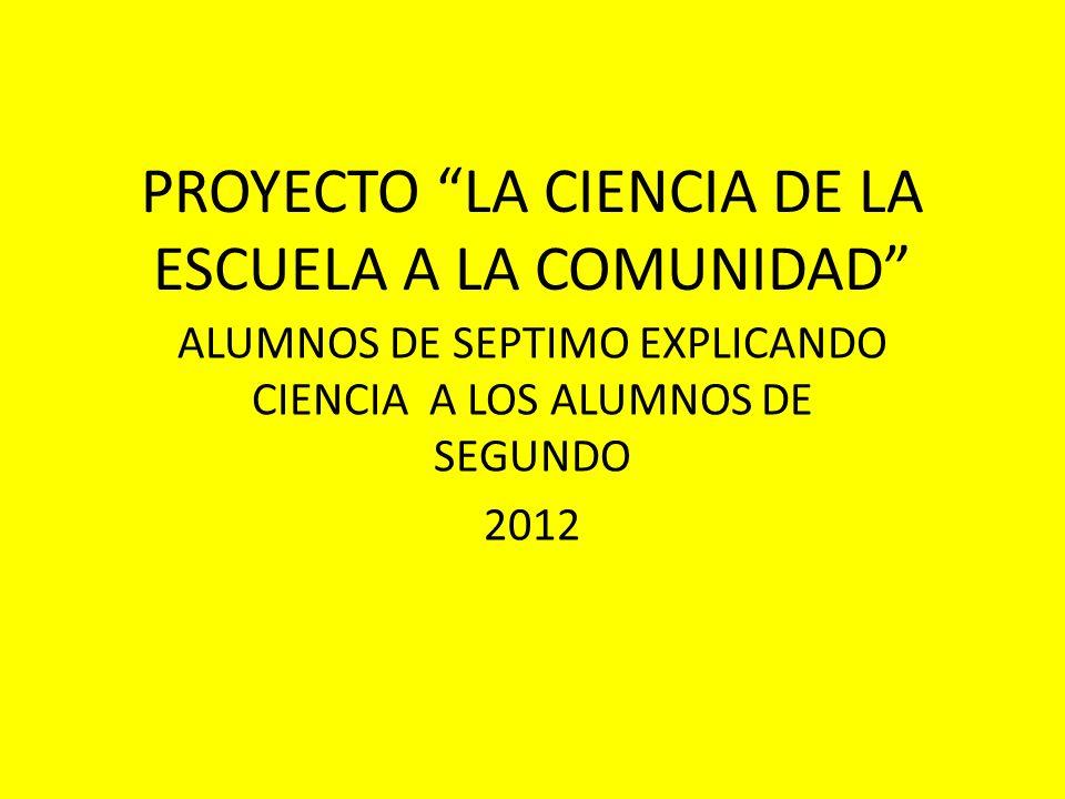 PROYECTO LA CIENCIA DE LA ESCUELA A LA COMUNIDAD ALUMNOS DE SEPTIMO EXPLICANDO CIENCIA A LOS ALUMNOS DE SEGUNDO 2012