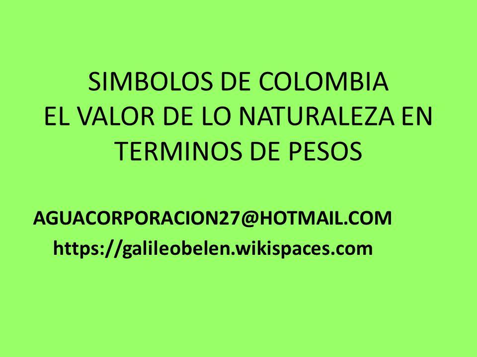 SIMBOLOS DE COLOMBIA EL VALOR DE LO NATURALEZA EN TERMINOS DE PESOS AGUACORPORACION27@HOTMAIL.COM https://galileobelen.wikispaces.com