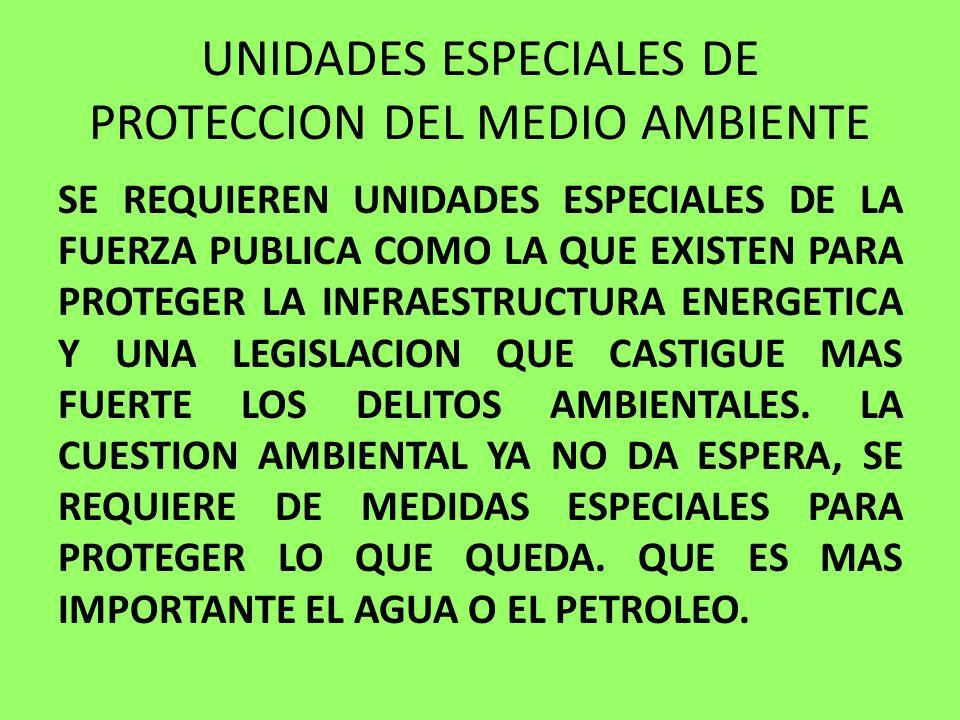 UNIDADES ESPECIALES DE PROTECCION DEL MEDIO AMBIENTE SE REQUIEREN UNIDADES ESPECIALES DE LA FUERZA PUBLICA COMO LA QUE EXISTEN PARA PROTEGER LA INFRAE