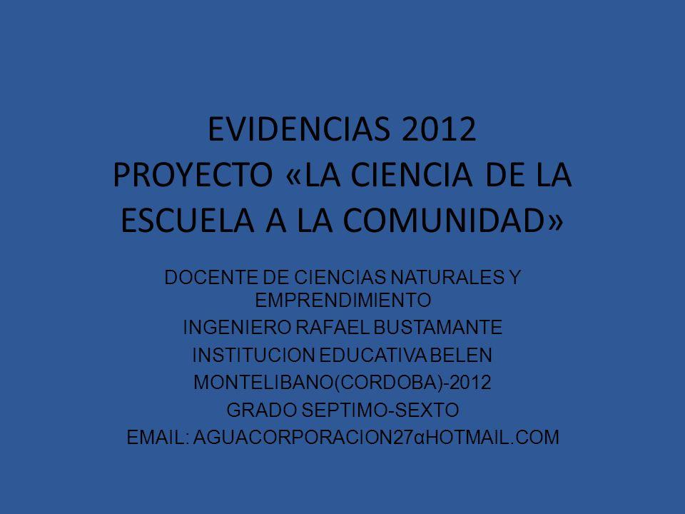EVIDENCIAS 2012 PROYECTO «LA CIENCIA DE LA ESCUELA A LA COMUNIDAD» DOCENTE DE CIENCIAS NATURALES Y EMPRENDIMIENTO INGENIERO RAFAEL BUSTAMANTE INSTITUCION EDUCATIVA BELEN MONTELIBANO(CORDOBA)-2012 GRADO SEPTIMO-SEXTO EMAIL: AGUACORPORACION27αHOTMAIL.COM