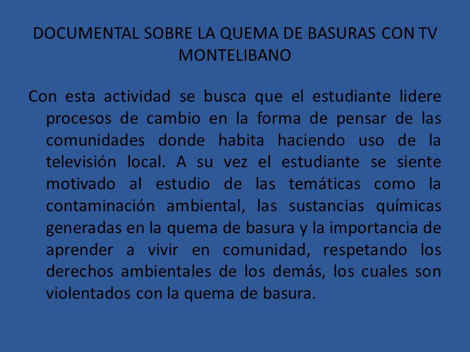 DOCUMENTAL SOBRE LA QUEMA DE BASURAS CON TV MONTELIBANO Con esta actividad se busca que el estudiante lidere procesos de cambio en la forma de pensar de las comunidades donde habita haciendo uso de la televisión local.