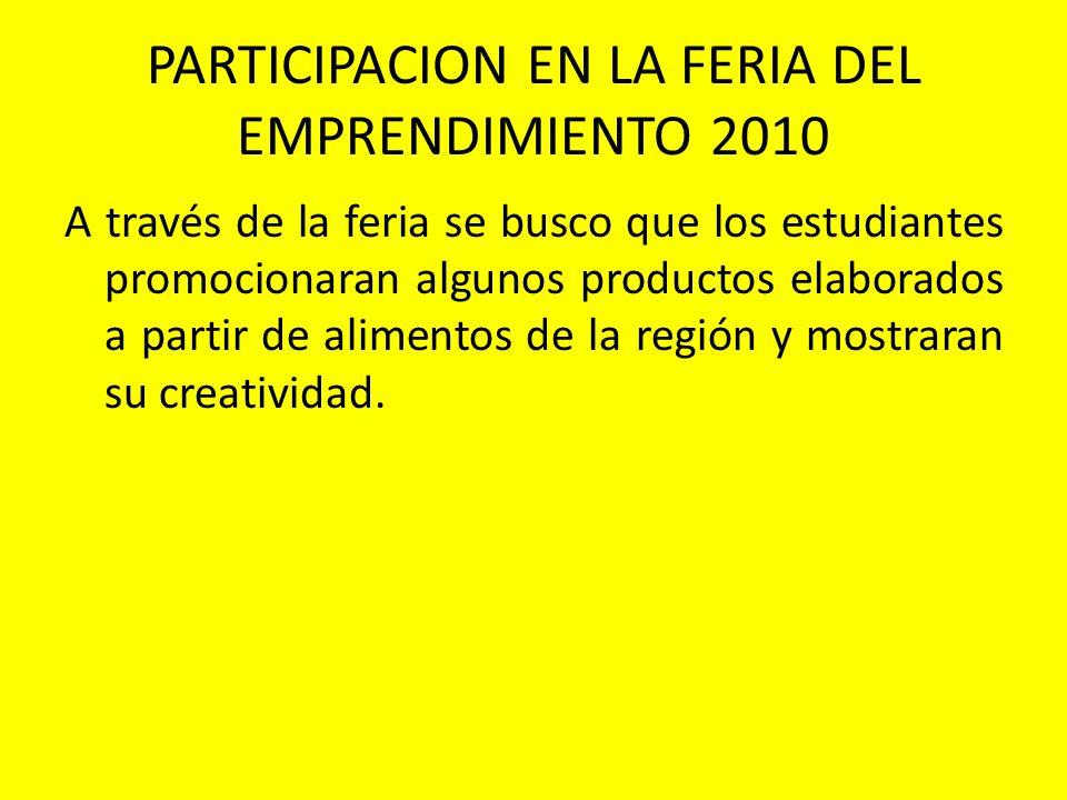 PARTICIPACION EN LA FERIA DEL EMPRENDIMIENTO 2010 A través de la feria se busco que los estudiantes promocionaran algunos productos elaborados a parti